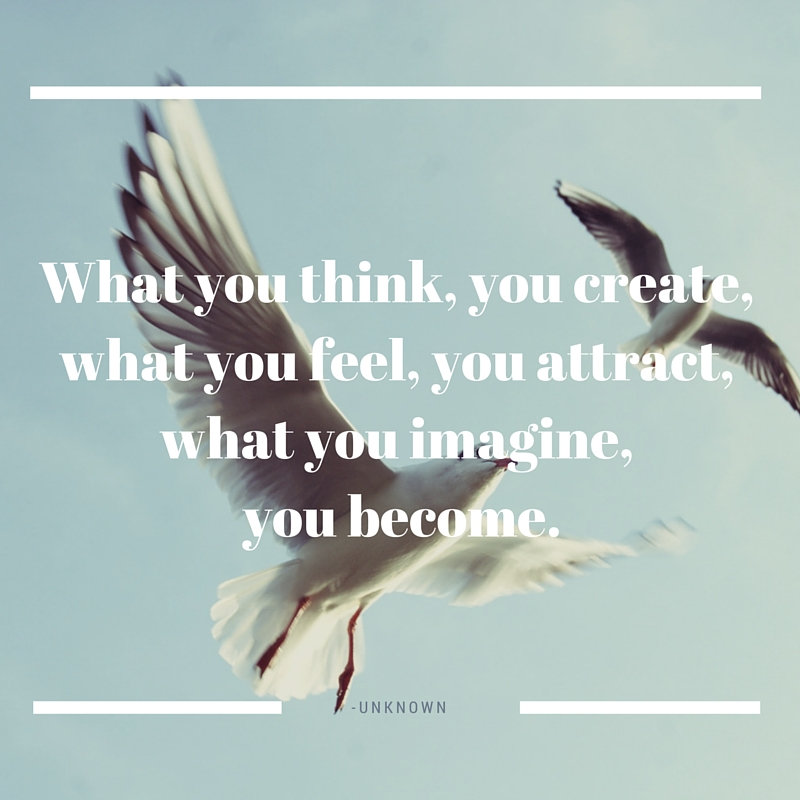 what you think, you create, what you feel, you attract, what you imagine, you become